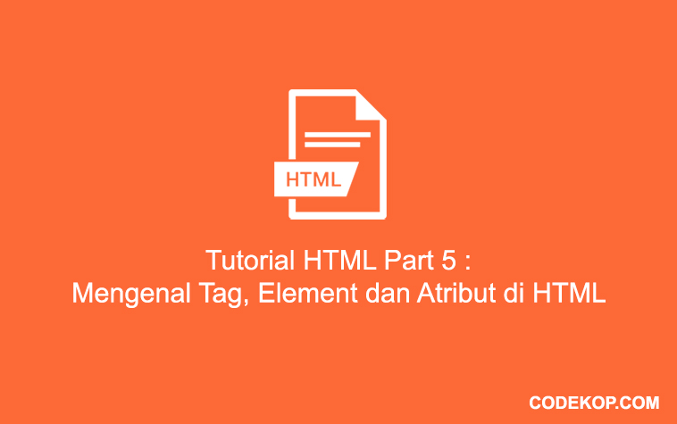 Tutorial HTML Part 5 : Mengenal Tag, Element dan Atribut di HTML